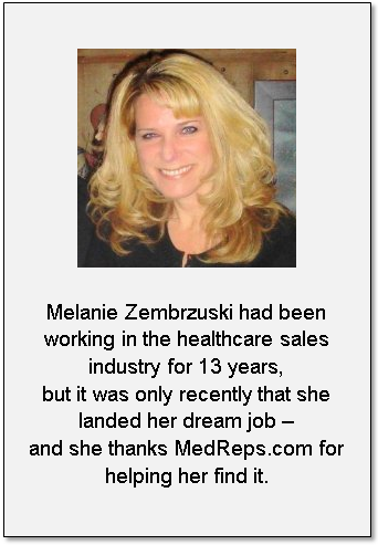 Melanie Zembrzuski didn't really need a new medical sales job, but as she found out, that is typically the best time to find one. Employed in medical sales with 1 company for 13 years, Zembrzuski was ready to move into a different segment. She knew she would need to join a reputable, niche medical sales job site in order to get what she calls real, viable offers.